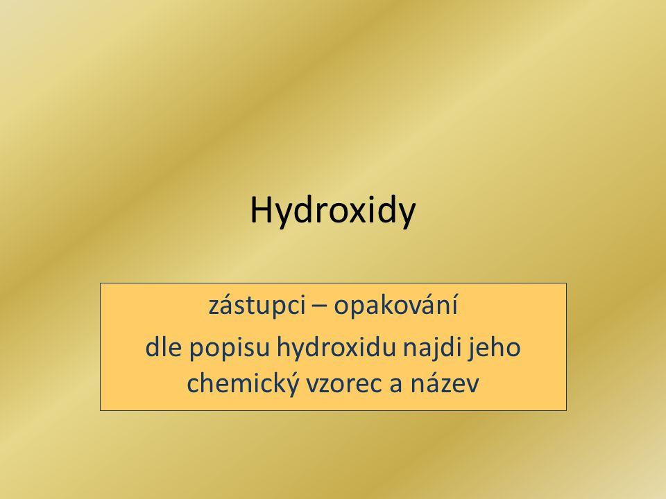 Hydroxidy zástupci – opakování dle popisu hydroxidu najdi jeho chemický vzorec a název