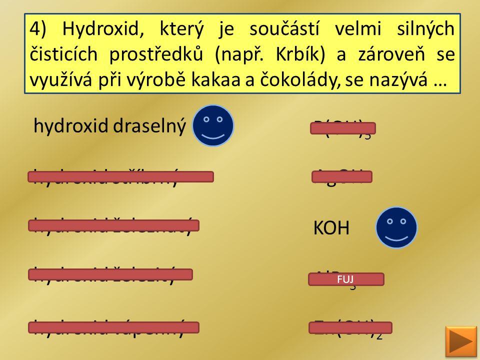 4) Hydroxid, který je součástí velmi silných čisticích prostředků (např. Krbík) a zároveň se využívá při výrobě kakaa a čokolády, se nazývá … hydroxid