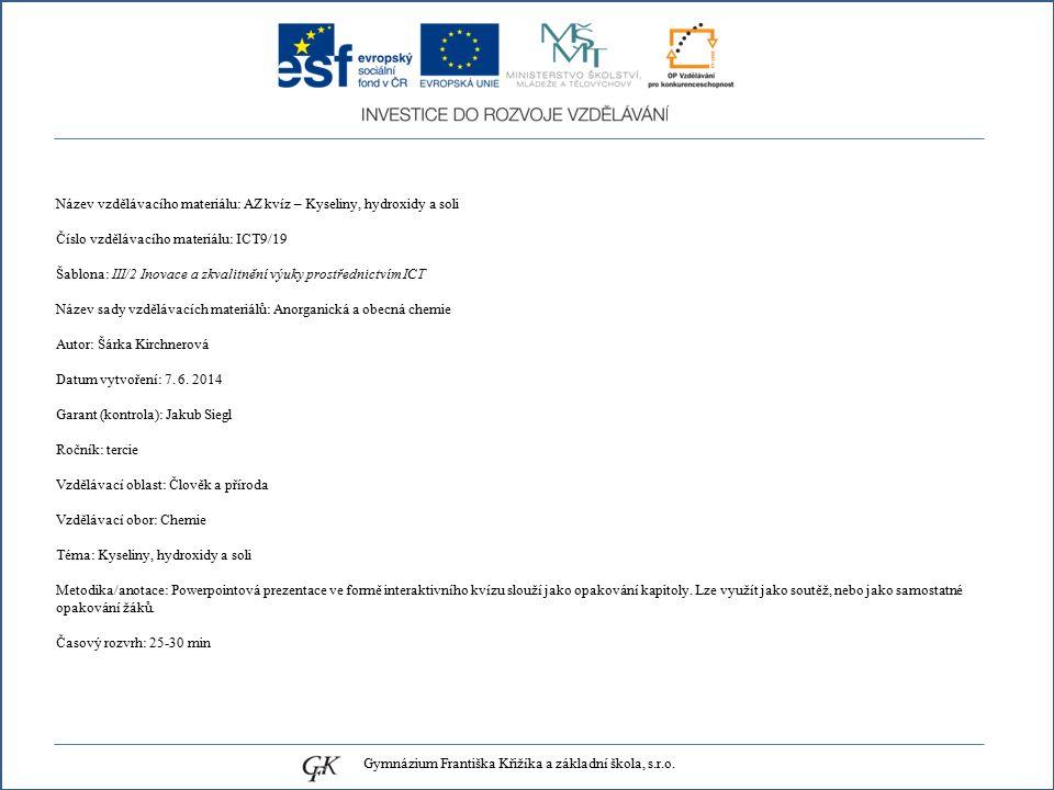 Název vzdělávacího materiálu: AZ kvíz – Kyseliny, hydroxidy a soli Číslo vzdělávacího materiálu: ICT9/19 Šablona: III/2 Inovace a zkvalitnění výuky prostřednictvím ICT Název sady vzdělávacích materiálů: Anorganická a obecná chemie Autor: Šárka Kirchnerová Datum vytvoření: 7.