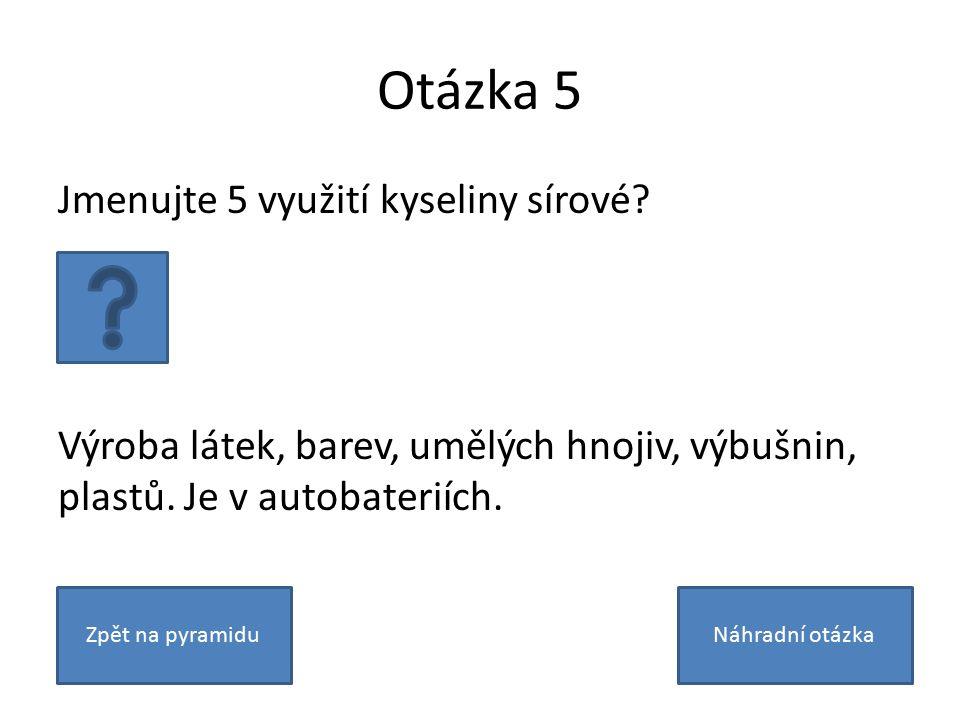 Otázka 5 Jmenujte 5 využití kyseliny sírové. Výroba látek, barev, umělých hnojiv, výbušnin, plastů.