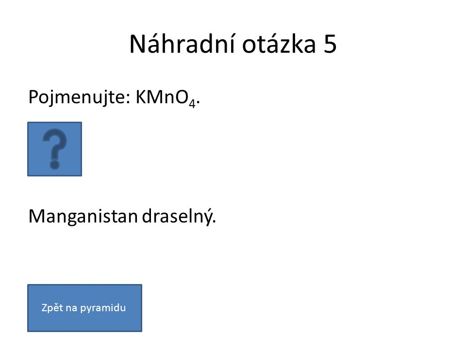 Náhradní otázka 5 Pojmenujte: KMnO 4. Manganistan draselný. Zpět na pyramidu