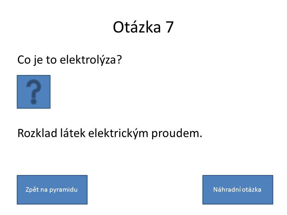 Otázka 7 Co je to elektrolýza Rozklad látek elektrickým proudem. Zpět na pyramiduNáhradní otázka