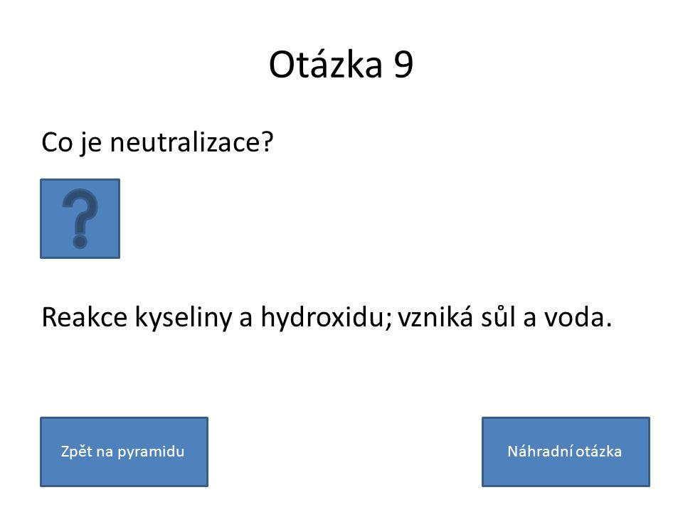 Otázka 9 Co je neutralizace. Reakce kyseliny a hydroxidu; vzniká sůl a voda.