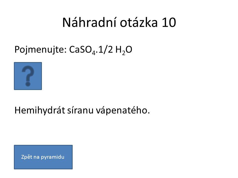 Náhradní otázka 10 Pojmenujte: CaSO 4.1/2 H 2 O Hemihydrát síranu vápenatého. Zpět na pyramidu