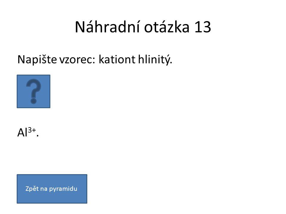 Náhradní otázka 13 Napište vzorec: kationt hlinitý. Al 3+. Zpět na pyramidu