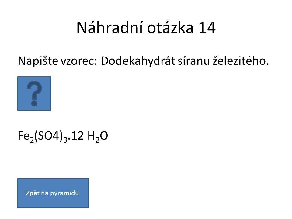 Náhradní otázka 14 Napište vzorec: Dodekahydrát síranu železitého.