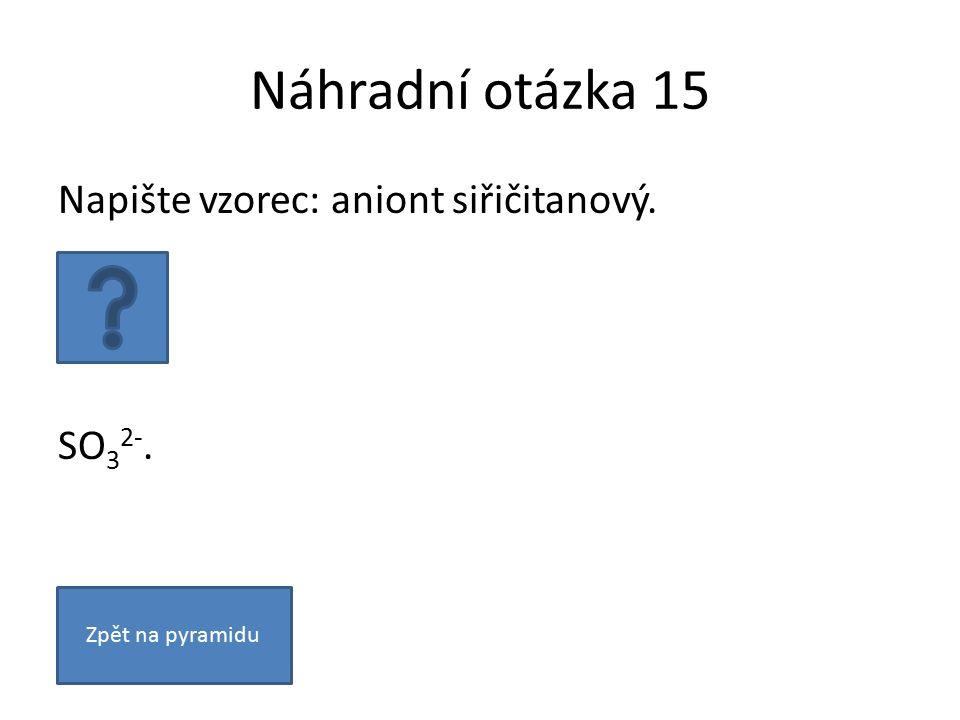 Náhradní otázka 15 Napište vzorec: aniont siřičitanový. SO 3 2-. Zpět na pyramidu