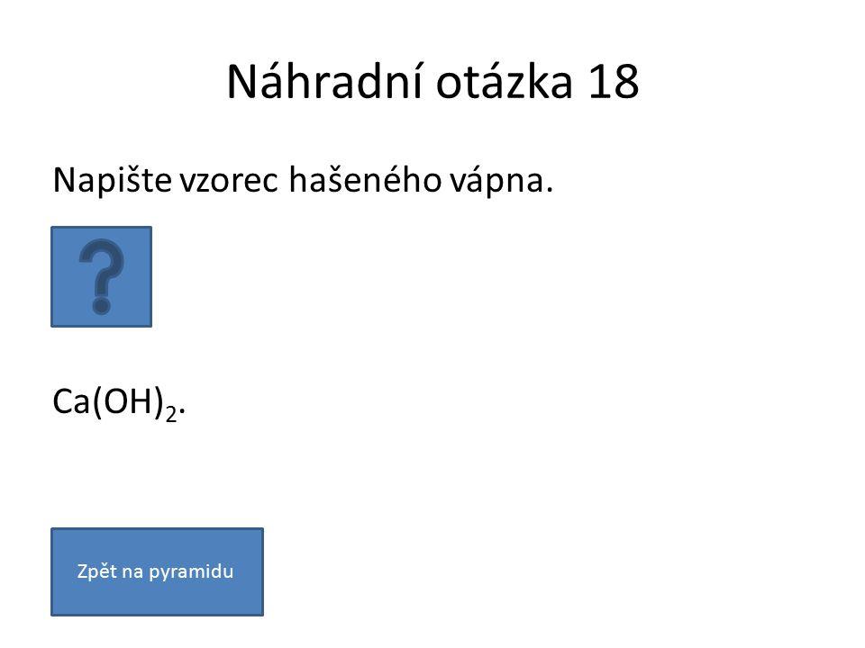 Náhradní otázka 18 Napište vzorec hašeného vápna. Ca(OH) 2. Zpět na pyramidu