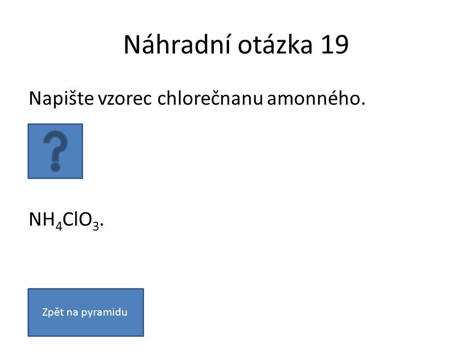 Náhradní otázka 19 Napište vzorec chlorečnanu amonného. NH 4 ClO 3. Zpět na pyramidu