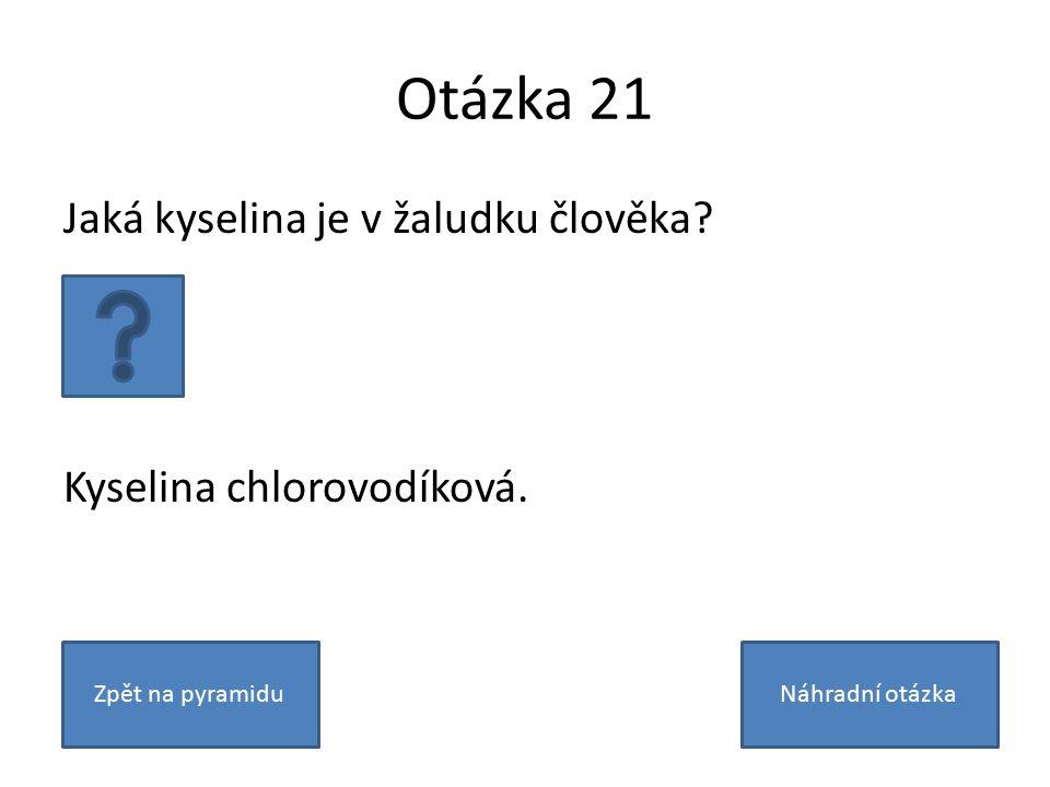 Otázka 21 Jaká kyselina je v žaludku člověka. Kyselina chlorovodíková.