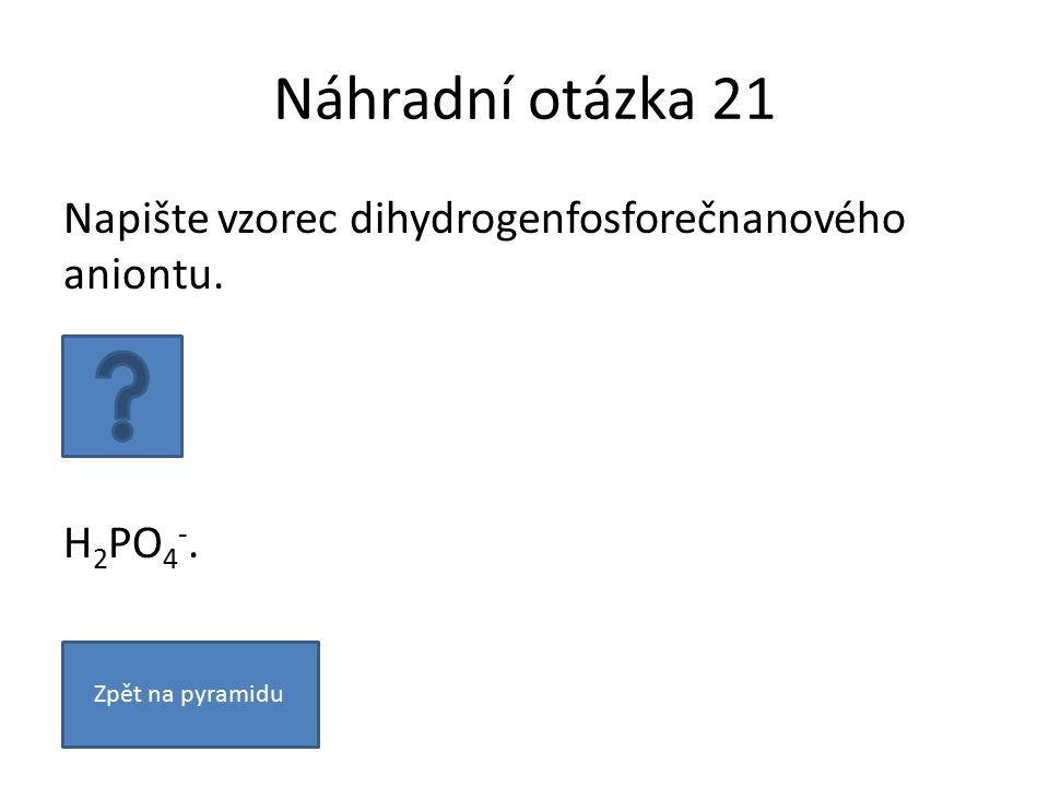 Náhradní otázka 21 Napište vzorec dihydrogenfosforečnanového aniontu. H 2 PO 4 -. Zpět na pyramidu
