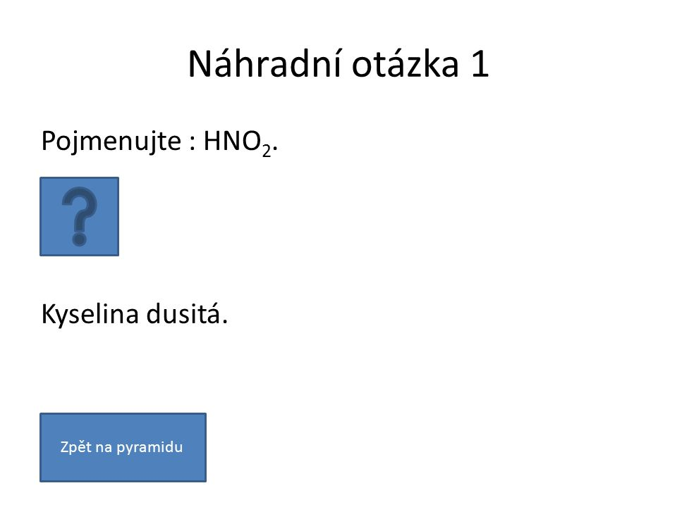 Náhradní otázka 1 Pojmenujte : HNO 2. Kyselina dusitá. Zpět na pyramidu