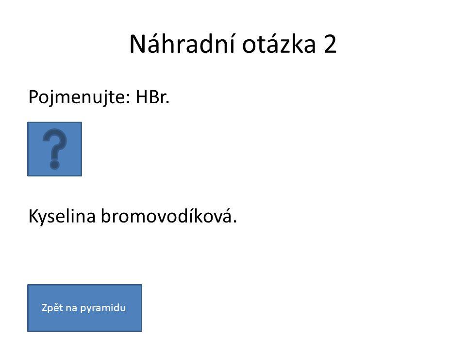Náhradní otázka 2 Pojmenujte: HBr. Kyselina bromovodíková. Zpět na pyramidu