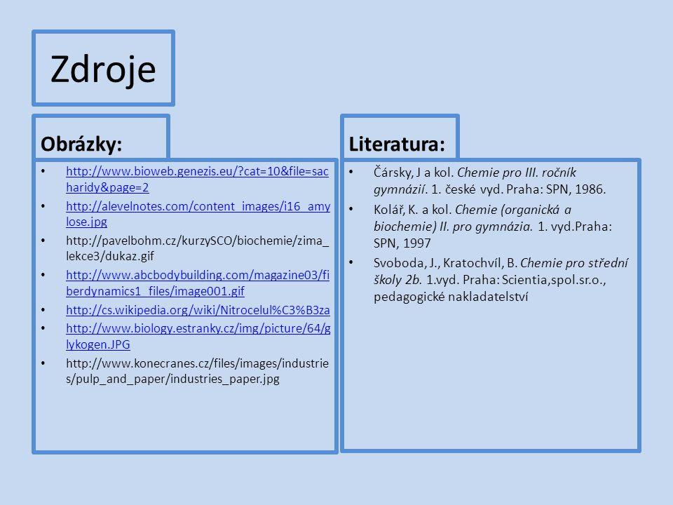 Zdroje Obrázky: http://www.bioweb.genezis.eu/ cat=10&file=sac haridy&page=2 http://www.bioweb.genezis.eu/ cat=10&file=sac haridy&page=2 http://alevelnotes.com/content_images/i16_amy lose.jpg http://alevelnotes.com/content_images/i16_amy lose.jpg http://pavelbohm.cz/kurzySCO/biochemie/zima_ lekce3/dukaz.gif http://www.abcbodybuilding.com/magazine03/fi berdynamics1_files/image001.gif http://www.abcbodybuilding.com/magazine03/fi berdynamics1_files/image001.gif http://cs.wikipedia.org/wiki/Nitrocelul%C3%B3za http://www.biology.estranky.cz/img/picture/64/g lykogen.JPG http://www.biology.estranky.cz/img/picture/64/g lykogen.JPG http://www.konecranes.cz/files/images/industrie s/pulp_and_paper/industries_paper.jpg Literatura: Čársky, J a kol.