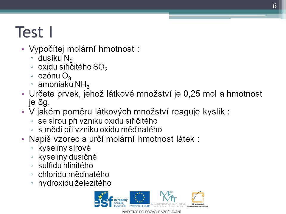 Test I Vypočítej molární hmotnost : ▫ dusíku N 2 ▫ oxidu siřičitého SO 2 ▫ ozónu O 3 ▫ amoniaku NH 3 Určete prvek, jehož látkové množství je 0,25 mol a hmotnost je 8g.