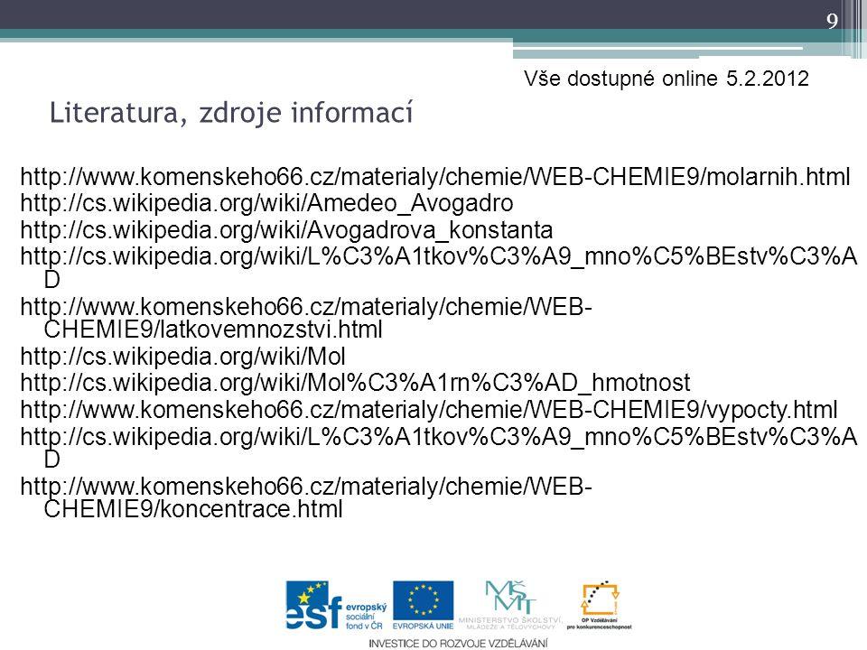 http://www.komenskeho66.cz/materialy/chemie/WEB-CHEMIE9/molarnih.html http://cs.wikipedia.org/wiki/Amedeo_Avogadro http://cs.wikipedia.org/wiki/Avogadrova_konstanta http://cs.wikipedia.org/wiki/L%C3%A1tkov%C3%A9_mno%C5%BEstv%C3%A D http://www.komenskeho66.cz/materialy/chemie/WEB- CHEMIE9/latkovemnozstvi.html http://cs.wikipedia.org/wiki/Mol http://cs.wikipedia.org/wiki/Mol%C3%A1rn%C3%AD_hmotnost http://www.komenskeho66.cz/materialy/chemie/WEB-CHEMIE9/vypocty.html http://cs.wikipedia.org/wiki/L%C3%A1tkov%C3%A9_mno%C5%BEstv%C3%A D http://www.komenskeho66.cz/materialy/chemie/WEB- CHEMIE9/koncentrace.html 9 Literatura, zdroje informací Vše dostupné online 5.2.2012