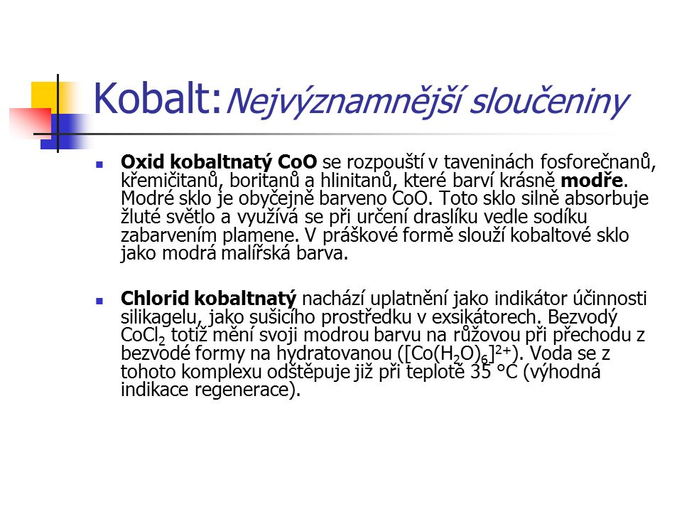 Kobalt: Nejvýznamnější sloučeniny Oxid kobaltnatý CoO se rozpouští v taveninách fosforečnanů, křemičitanů, boritanů a hlinitanů, které barví krásně modře.