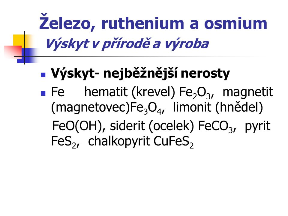 Železo, ruthenium a osmium Výskyt v přírodě a výroba Výskyt- nejběžnější nerosty Fe hematit (krevel) Fe 2 O 3, magnetit (magnetovec)Fe 3 O 4, limonit (hnědel) FeO(OH), siderit (ocelek) FeCO 3, pyrit FeS 2, chalkopyrit CuFeS 2