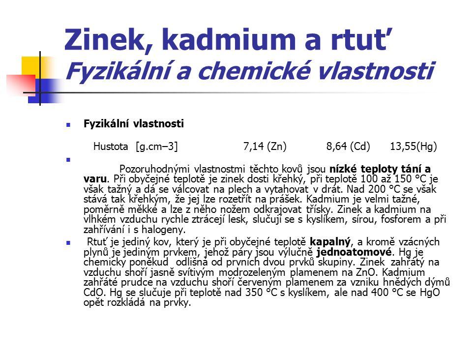 Zinek, kadmium a rtuť Fyzikální a chemické vlastnosti Fyzikální vlastnosti Hustota [g.cm–3] 7,14 (Zn) 8,64 (Cd) 13,55(Hg) Pozoruhodnými vlastnostmi tě