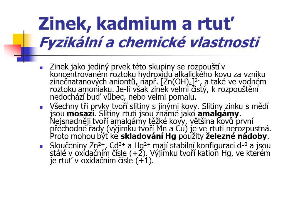 Zinek, kadmium a rtuť Fyzikální a chemické vlastnosti Zinek jako jediný prvek této skupiny se rozpouští v koncentrovaném roztoku hydroxidu alkalického kovu za vzniku zinečnatanových aniontů, např.