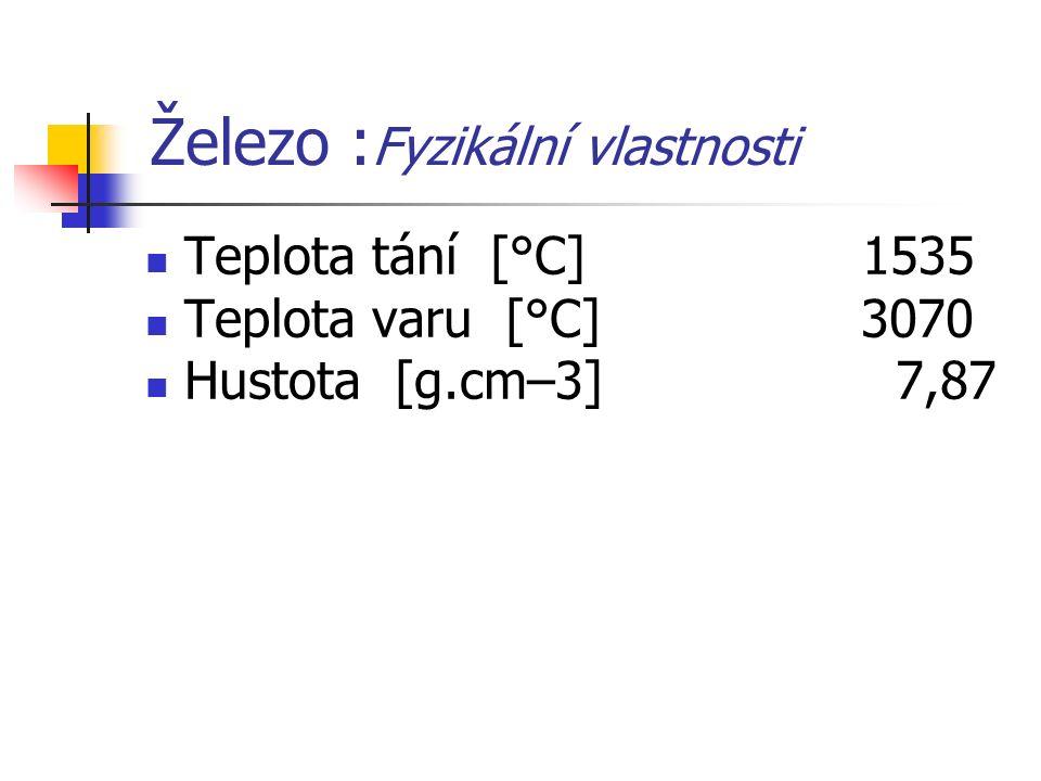Železo : Fyzikální vlastnosti Teplota tání [°C] 1535 Teplota varu [°C] 3070 Hustota [g.cm–3] 7,87