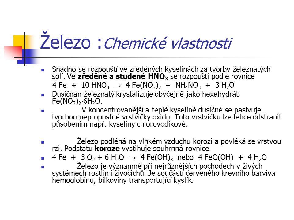 Železo : Chemické vlastnosti Snadno se rozpouští ve zředěných kyselinách za tvorby železnatých solí. Ve zředěné a studené HNO 3 se rozpouští podle rov
