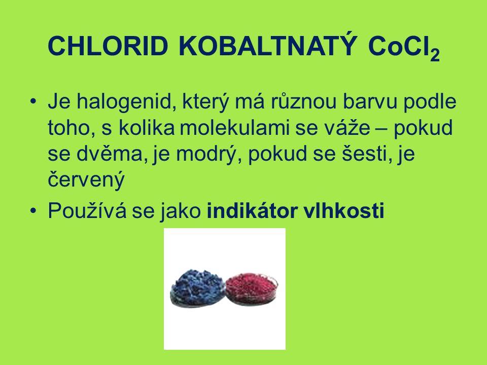 CHLORID KOBALTNATÝ CoCl 2 Je halogenid, který má různou barvu podle toho, s kolika molekulami se váže – pokud se dvěma, je modrý, pokud se šesti, je červený Používá se jako indikátor vlhkosti