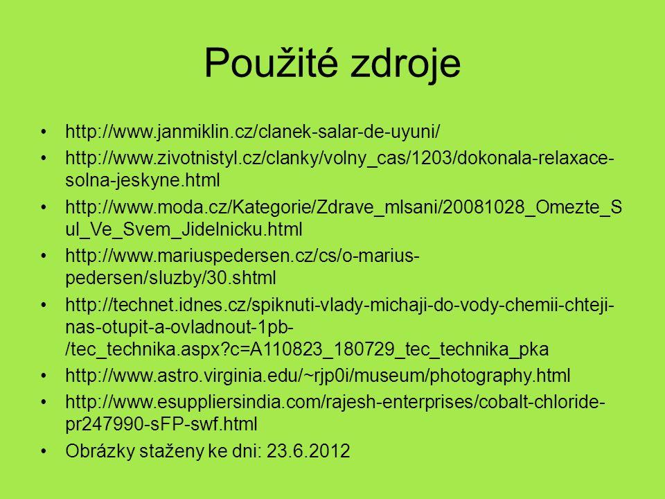 Použité zdroje http://www.janmiklin.cz/clanek-salar-de-uyuni/ http://www.zivotnistyl.cz/clanky/volny_cas/1203/dokonala-relaxace- solna-jeskyne.html http://www.moda.cz/Kategorie/Zdrave_mlsani/20081028_Omezte_S ul_Ve_Svem_Jidelnicku.html http://www.mariuspedersen.cz/cs/o-marius- pedersen/sluzby/30.shtml http://technet.idnes.cz/spiknuti-vlady-michaji-do-vody-chemii-chteji- nas-otupit-a-ovladnout-1pb- /tec_technika.aspx?c=A110823_180729_tec_technika_pka http://www.astro.virginia.edu/~rjp0i/museum/photography.html http://www.esuppliersindia.com/rajesh-enterprises/cobalt-chloride- pr247990-sFP-swf.html Obrázky staženy ke dni: 23.6.2012