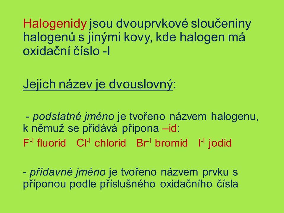 Halogenidy jsou dvouprvkové sloučeniny halogenů s jinými kovy, kde halogen má oxidační číslo -I Jejich název je dvouslovný: - podstatné jméno je tvořeno názvem halogenu, k němuž se přidává přípona –id: F -I fluorid Cl -I chlorid Br -I bromid I -I jodid - přídavné jméno je tvořeno názvem prvku s příponou podle příslušného oxidačního čísla
