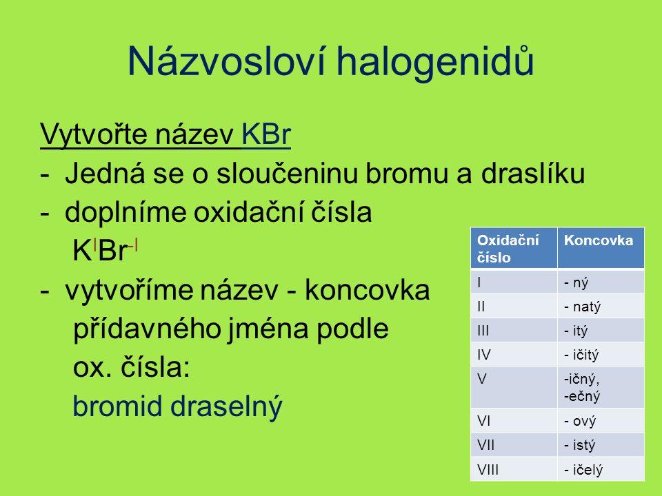 Názvosloví halogenidů Vytvořte název KBr -Jedná se o sloučeninu bromu a draslíku -doplníme oxidační čísla K I Br -I -vytvoříme název - koncovka přídavného jména podle ox.