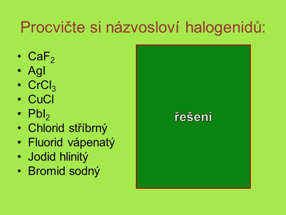 Procvičte si názvosloví halogenidů: CaF 2 fluorid vápenatý AgI jodid stříbrný CrCl 3 chlorid chromitý CuCl chlorid měďný PbI 2 jodid olovnatý Chlorid stříbrný AgCl Fluorid vápenatý CaF 2 Jodid hlinitý AlI 3 Bromid sodný NaBr
