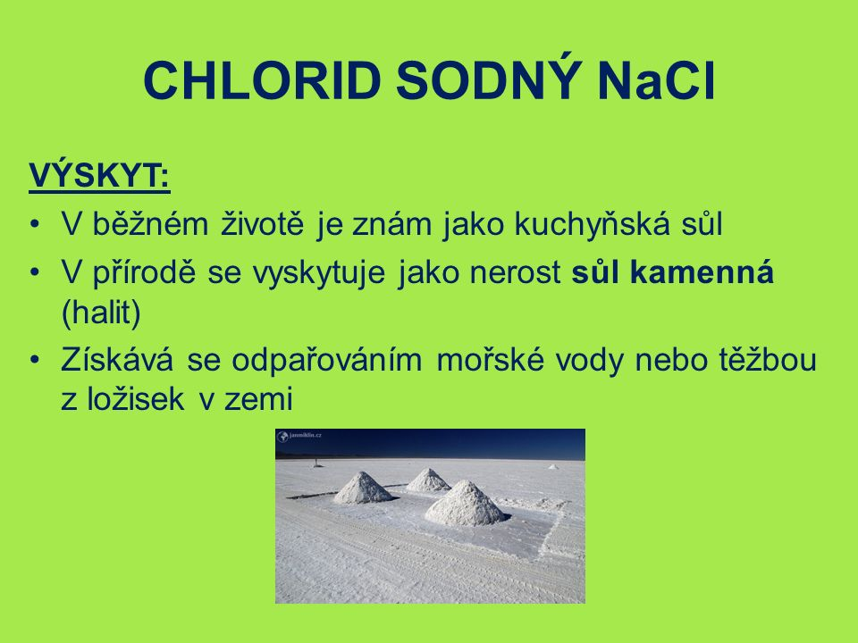 CHLORID SODNÝ NaCl VÝSKYT: V běžném životě je znám jako kuchyňská sůl V přírodě se vyskytuje jako nerost sůl kamenná (halit) Získává se odpařováním mořské vody nebo těžbou z ložisek v zemi