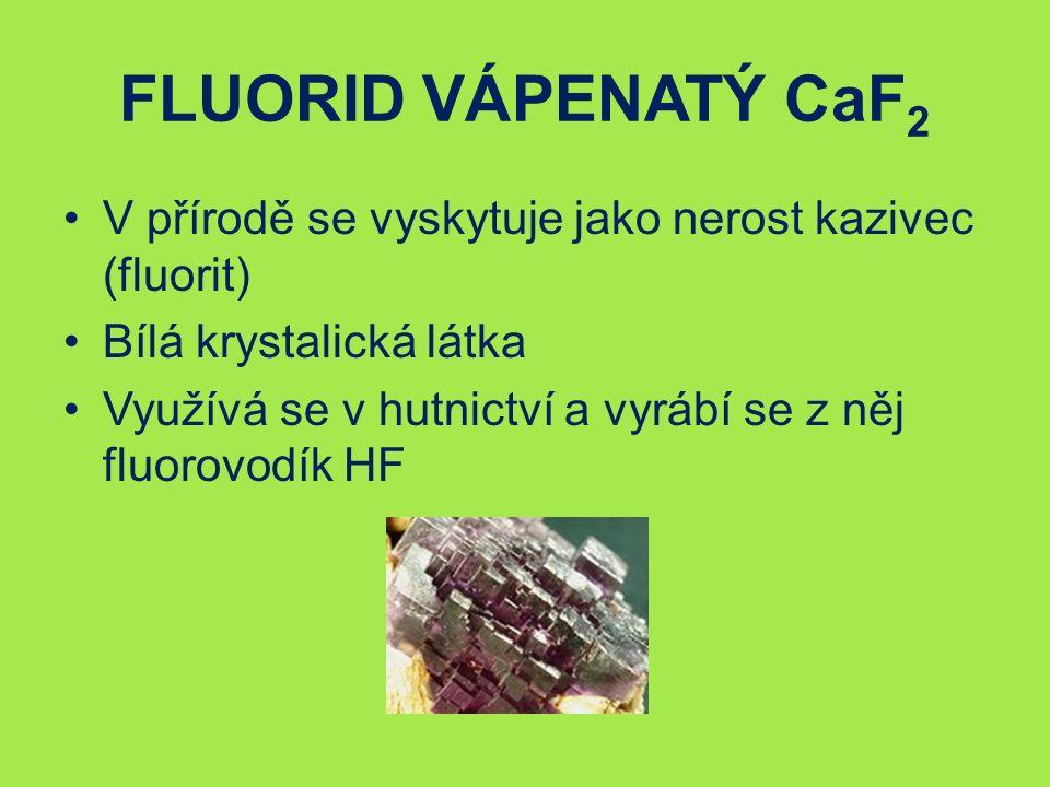 FLUORID VÁPENATÝ CaF 2 V přírodě se vyskytuje jako nerost kazivec (fluorit) Bílá krystalická látka Využívá se v hutnictví a vyrábí se z něj fluorovodík HF