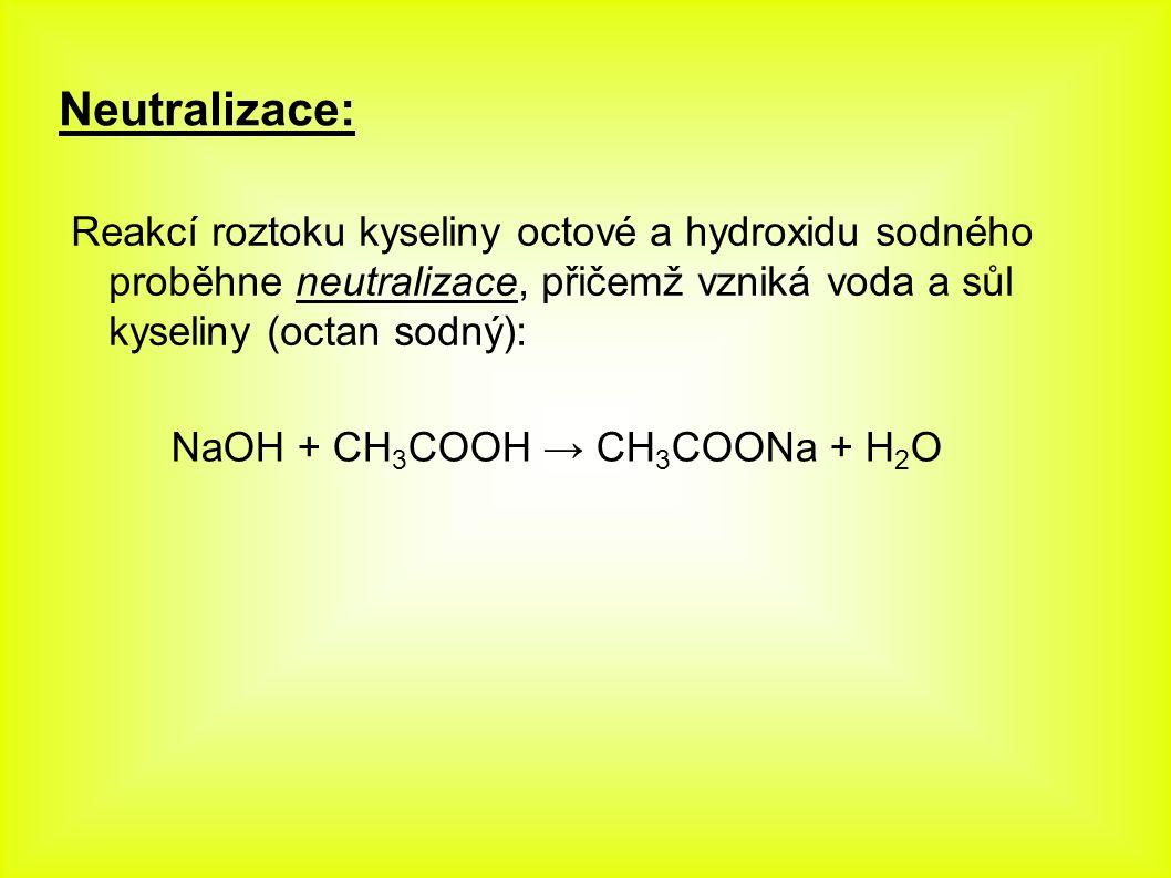 Neutralizace: Reakcí roztoku kyseliny octové a hydroxidu sodného proběhne neutralizace, přičemž vzniká voda a sůl kyseliny (octan sodný): NaOH + CH 3 COOH → CH 3 COONa + H 2 O