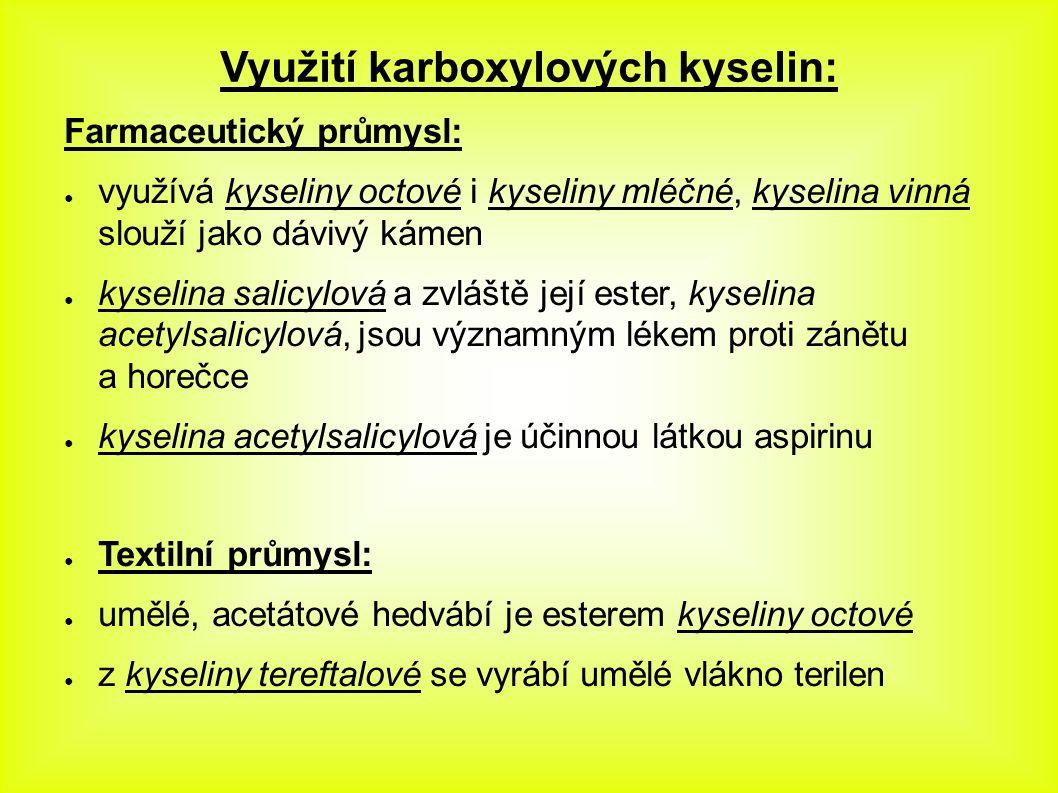 Využití karboxylových kyselin: Farmaceutický průmysl: ● využívá kyseliny octové i kyseliny mléčné, kyselina vinná slouží jako dávivý kámen ● kyselina salicylová a zvláště její ester, kyselina acetylsalicylová, jsou významným lékem proti zánětu a horečce ● kyselina acetylsalicylová je účinnou látkou aspirinu ● Textilní průmysl: ● umělé, acetátové hedvábí je esterem kyseliny octové ● z kyseliny tereftalové se vyrábí umělé vlákno terilen