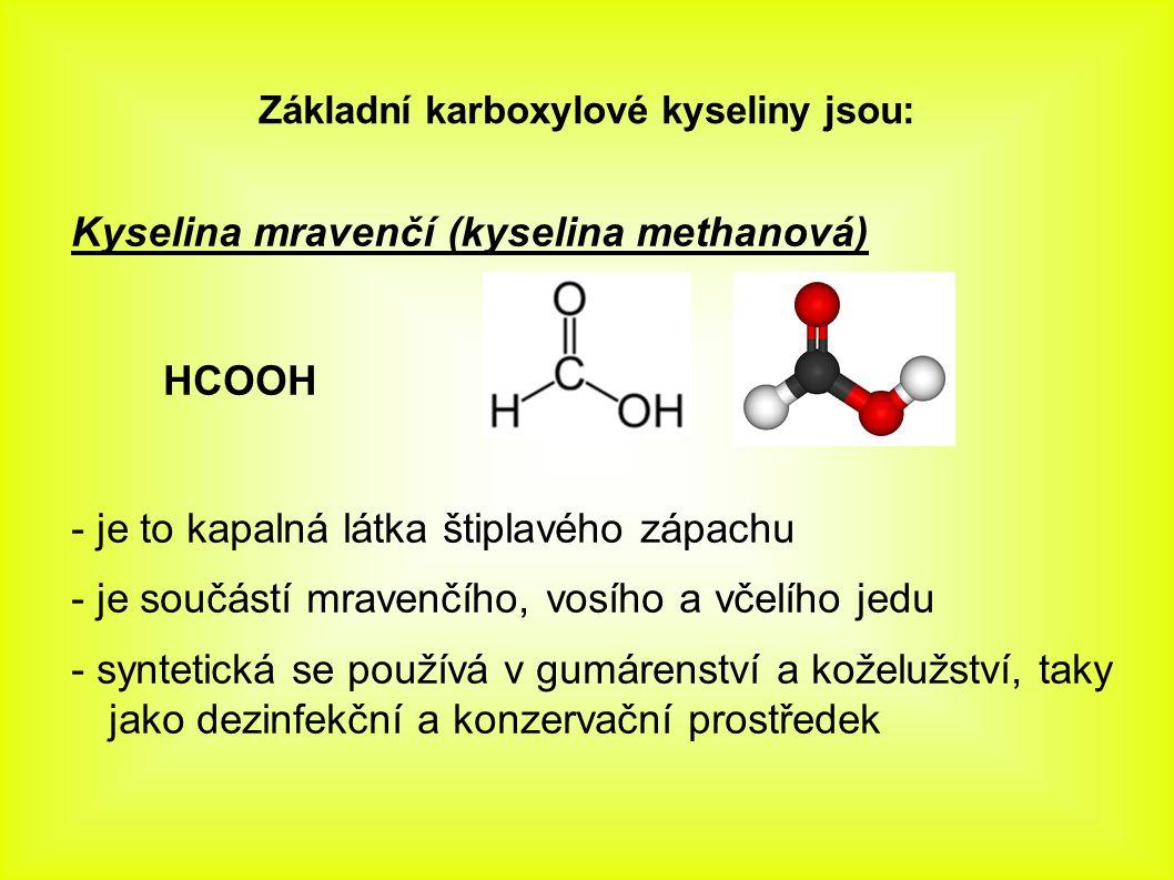Základní karboxylové kyseliny jsou: Kyselina mravenčí (kyselina methanová) HCOOH - je to kapalná látka štiplavého zápachu - je součástí mravenčího, vosího a včelího jedu - syntetická se používá v gumárenství a koželužství, taky jako dezinfekční a konzervační prostředek