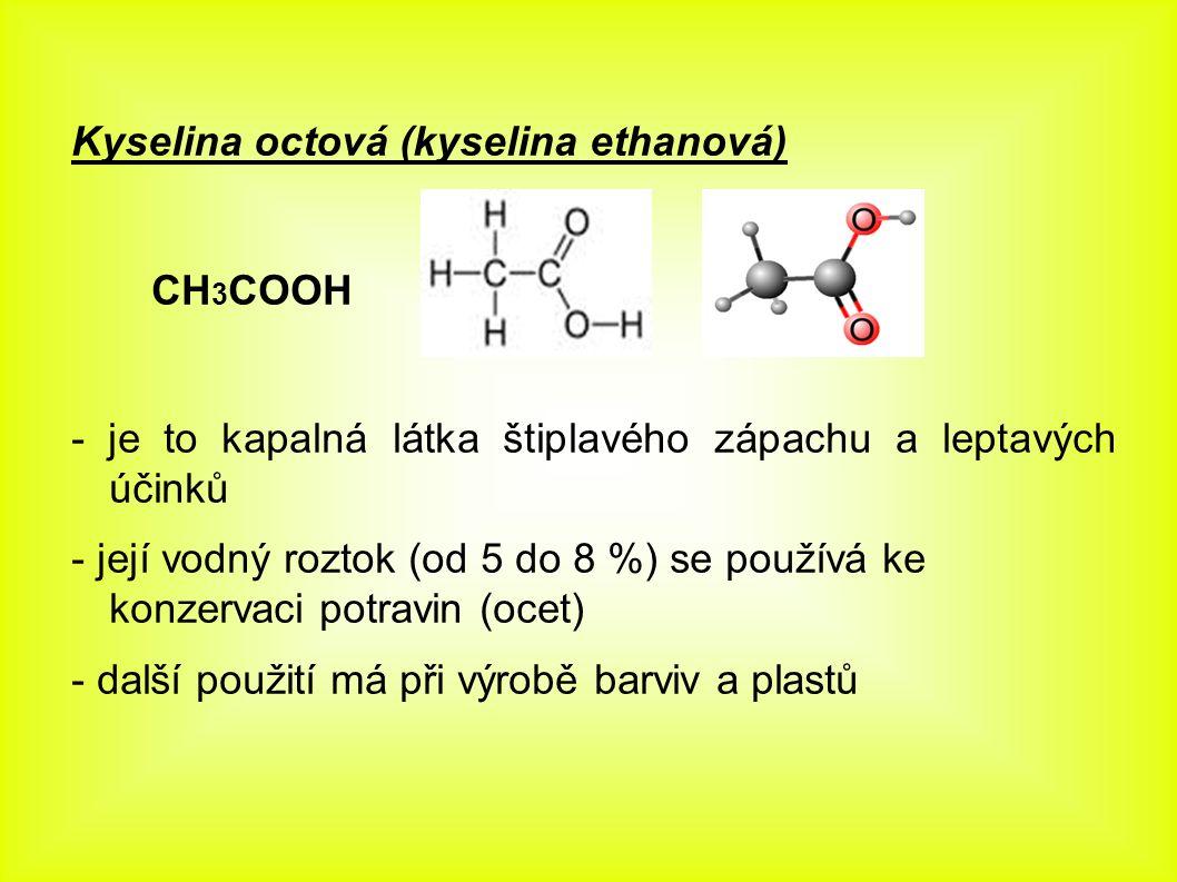 Kyselina octová (kyselina ethanová) CH 3 COOH - je to kapalná látka štiplavého zápachu a leptavých účinků - její vodný roztok (od 5 do 8 %) se používá ke konzervaci potravin (ocet) - další použití má při výrobě barviv a plastů