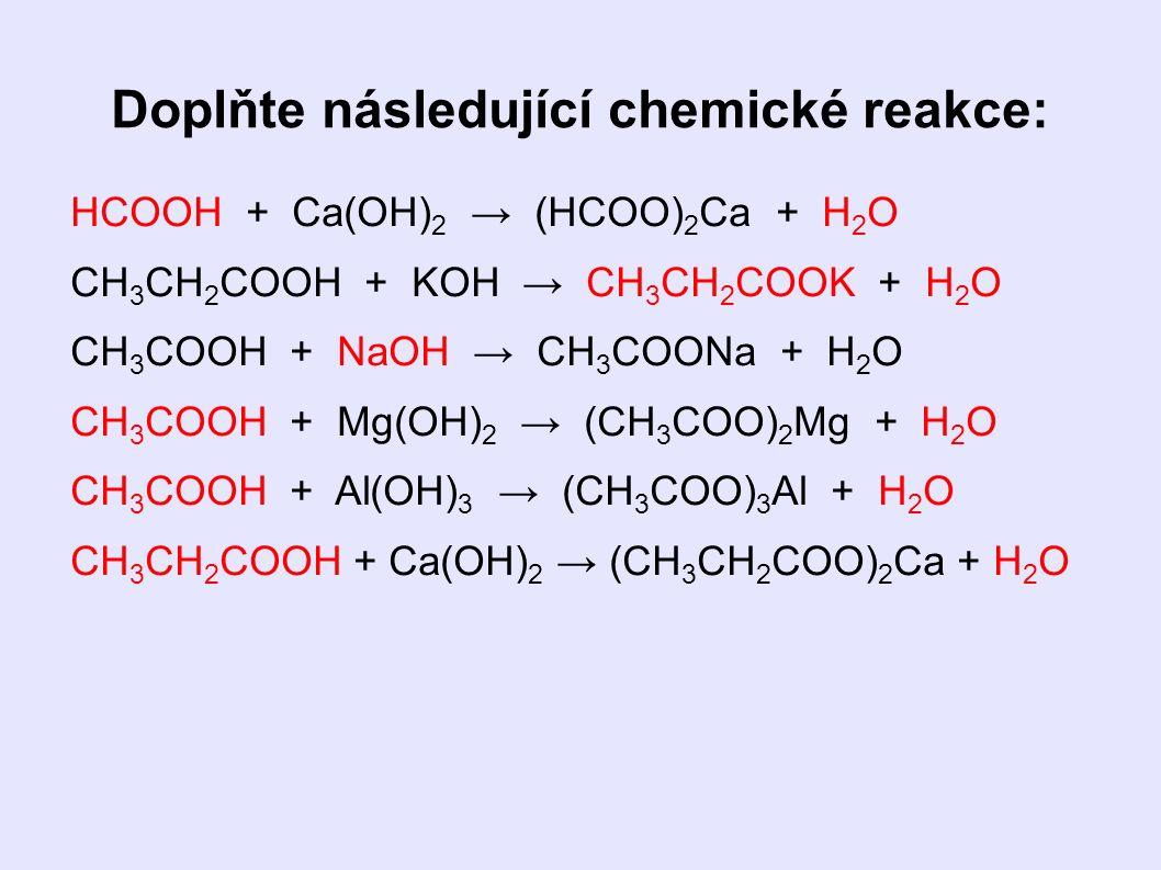 Doplňte následující chemické reakce: HCOOH + Ca(OH) 2 → (HCOO) 2 Ca + H 2 O CH 3 CH 2 COOH + KOH → CH 3 CH 2 COOK + H 2 O CH 3 COOH + NaOH → CH 3 COONa + H 2 O CH 3 COOH + Mg(OH) 2 → (CH 3 COO) 2 Mg + H 2 O CH 3 COOH + Al(OH) 3 → (CH 3 COO) 3 Al + H 2 O CH 3 CH 2 COOH + Ca(OH) 2 → (CH 3 CH 2 COO) 2 Ca + H 2 O