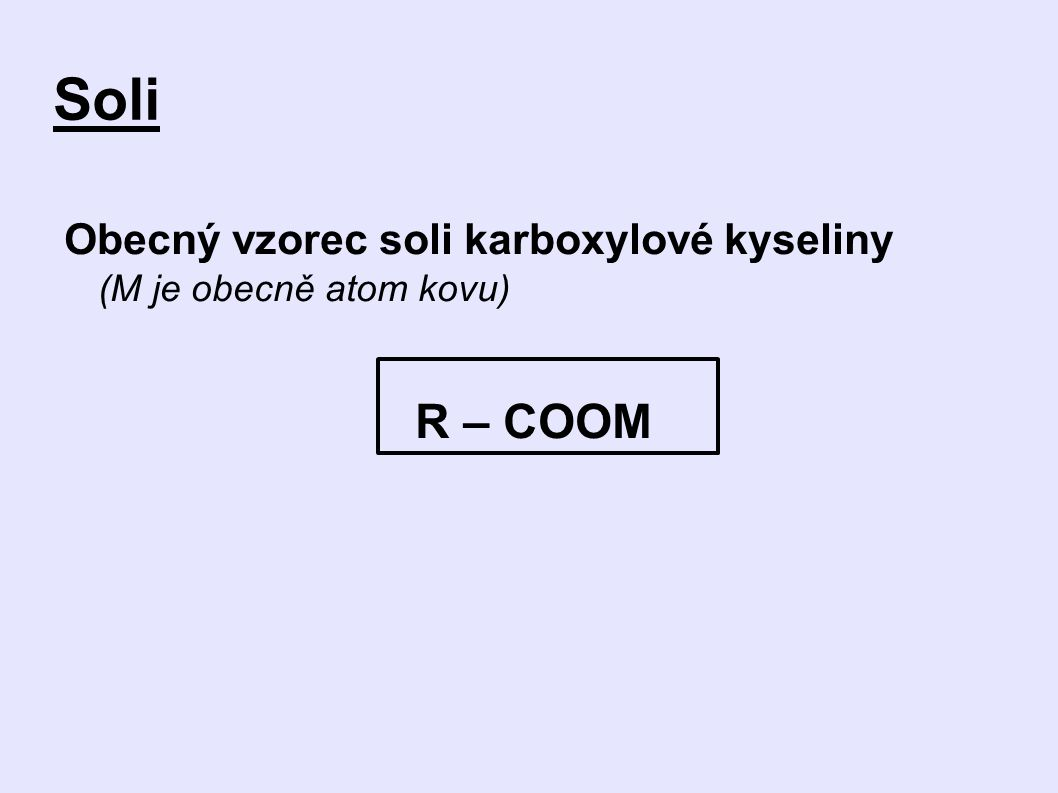 Soli Obecný vzorec soli karboxylové kyseliny (M je obecně atom kovu) R – COOM