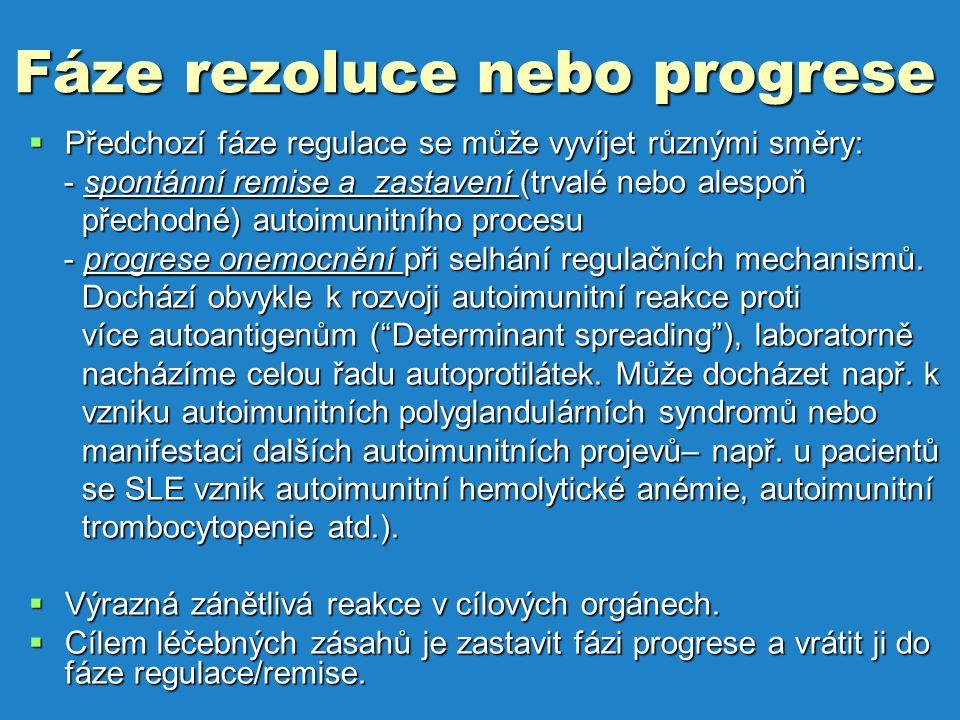 Fáze rezoluce nebo progrese  Předchozí fáze regulace se může vyvíjet různými směry: - spontánní remise a zastavení (trvalé nebo alespoň - spontánní remise a zastavení (trvalé nebo alespoň přechodné) autoimunitního procesu přechodné) autoimunitního procesu - progrese onemocnění při selhání regulačních mechanismů.