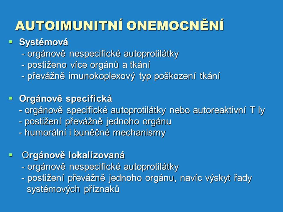 AUTOIMUNITNÍ ONEMOCNĚNÍ  Systémová - orgánově nespecifické autoprotilátky - orgánově nespecifické autoprotilátky - postiženo více orgánů a tkání - postiženo více orgánů a tkání - převážně imunokoplexový typ poškození tkání - převážně imunokoplexový typ poškození tkání  Orgánově specifická - orgánově specifické autoprotilátky nebo autoreaktivní T ly - orgánově specifické autoprotilátky nebo autoreaktivní T ly - postižení převážně jednoho orgánu - postižení převážně jednoho orgánu - humorální i buněčné mechanismy - humorální i buněčné mechanismy  Orgánově lokalizovaná - orgánově nespecifické autoprotilátky - orgánově nespecifické autoprotilátky - postižení převážně jednoho orgánu, navíc výskyt řady - postižení převážně jednoho orgánu, navíc výskyt řady systémových příznaků systémových příznaků