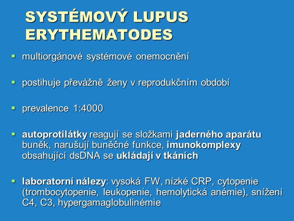 SYSTÉMOVÝ LUPUS ERYTHEMATODES  multiorgánové systémové onemocnění  postihuje převážně ženy v reprodukčním období  prevalence 1:4000  autoprotilátky reagují se složkami jaderného aparátu buněk, narušují buněčné funkce, imunokomplexy obsahující dsDNA se ukládají v tkáních  laboratorní nálezy: vysoká FW, nízké CRP, cytopenie (trombocytopenie, leukopenie, hemolytická anémie), snížení C4, C3, hypergamaglobulinémie