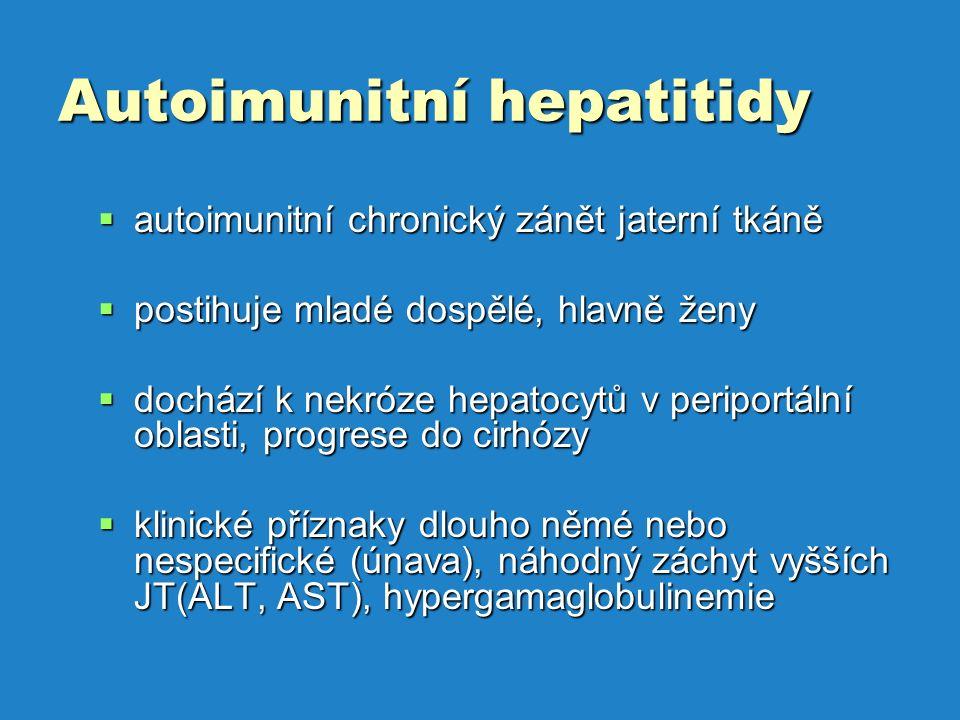Autoimunitní hepatitidy  autoimunitní chronický zánět jaterní tkáně  postihuje mladé dospělé, hlavně ženy  dochází k nekróze hepatocytů v periportální oblasti, progrese do cirhózy  klinické příznaky dlouho němé nebo nespecifické (únava), náhodný záchyt vyšších JT(ALT, AST), hypergamaglobulinemie