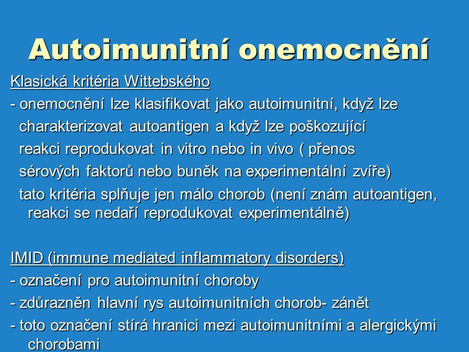Autoimunitní onemocnění Klasická kritéria Wittebského - onemocnění lze klasifikovat jako autoimunitní, když lze charakterizovat autoantigen a když lze poškozující charakterizovat autoantigen a když lze poškozující reakci reprodukovat in vitro nebo in vivo ( přenos reakci reprodukovat in vitro nebo in vivo ( přenos sérových faktorů nebo buněk na experimentální zvíře) sérových faktorů nebo buněk na experimentální zvíře) tato kritéria splňuje jen málo chorob (není znám autoantigen, reakci se nedaří reprodukovat experimentálně) tato kritéria splňuje jen málo chorob (není znám autoantigen, reakci se nedaří reprodukovat experimentálně) IMID (immune mediated inflammatory disorders) - označení pro autoimunitní choroby - zdůrazněn hlavní rys autoimunitních chorob- zánět - toto označení stírá hranici mezi autoimunitními a alergickými chorobami