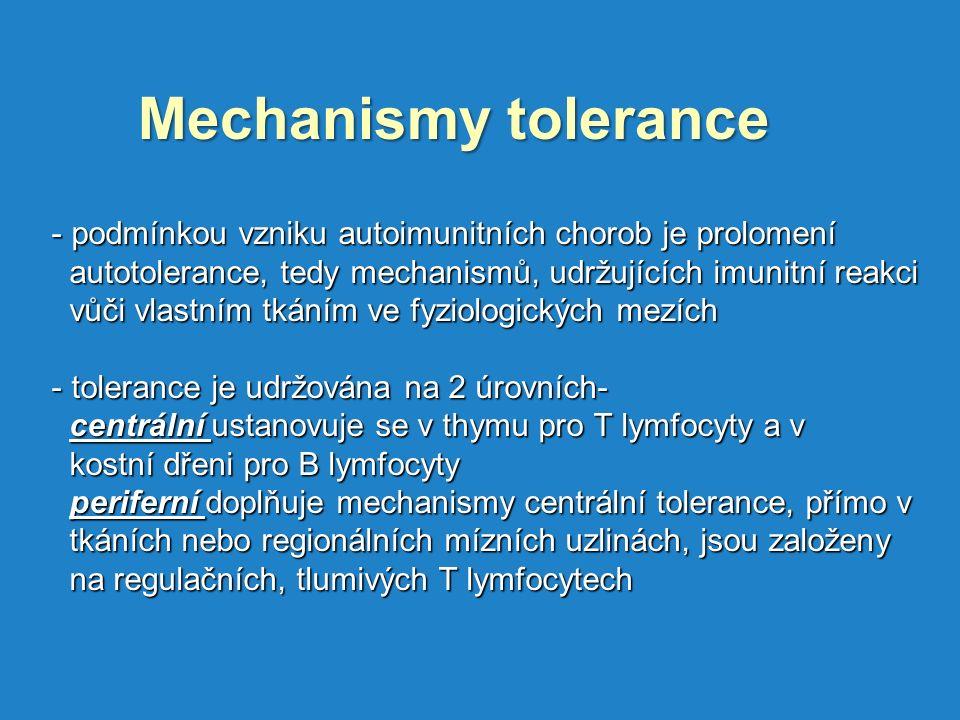 Mechanismy tolerance - podmínkou vzniku autoimunitních chorob je prolomení autotolerance, tedy mechanismů, udržujících imunitní reakci autotolerance, tedy mechanismů, udržujících imunitní reakci vůči vlastním tkáním ve fyziologických mezích vůči vlastním tkáním ve fyziologických mezích - tolerance je udržována na 2 úrovních- centrální ustanovuje se v thymu pro T lymfocyty a v centrální ustanovuje se v thymu pro T lymfocyty a v kostní dřeni pro B lymfocyty kostní dřeni pro B lymfocyty periferní doplňuje mechanismy centrální tolerance, přímo v periferní doplňuje mechanismy centrální tolerance, přímo v tkáních nebo regionálních mízních uzlinách, jsou založeny tkáních nebo regionálních mízních uzlinách, jsou založeny na regulačních, tlumivých T lymfocytech na regulačních, tlumivých T lymfocytech