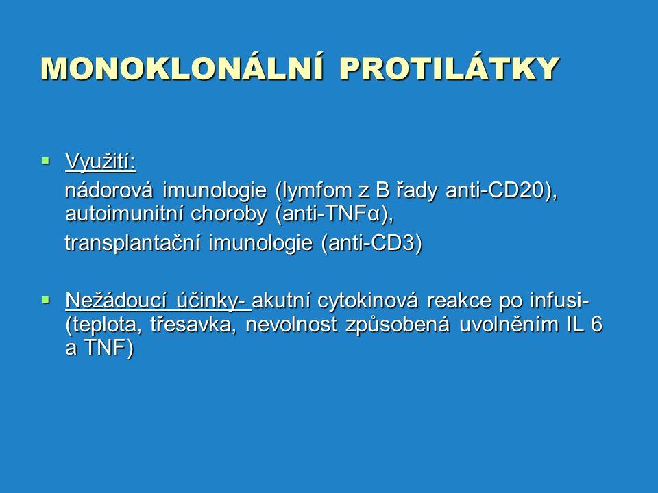 MONOKLONÁLNÍ PROTILÁTKY  Využití: nádorová imunologie (lymfom z B řady anti-CD20), autoimunitní choroby (anti-TNFα), nádorová imunologie (lymfom z B řady anti-CD20), autoimunitní choroby (anti-TNFα), transplantační imunologie (anti-CD3) transplantační imunologie (anti-CD3)  Nežádoucí účinky- akutní cytokinová reakce po infusi- (teplota, třesavka, nevolnost způsobená uvolněním IL 6 a TNF)