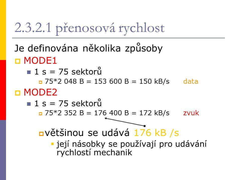 2.3.2.1 přenosová rychlost Je definována několika způsoby  MODE1 1 s = 75 sektorů  75*2 048 B = 153 600 B = 150 kB/sdata  MODE2 1 s = 75 sektorů  75*2 352 B = 176 400 B = 172 kB/szvuk  většinou se udává 176 kB /s  její násobky se používají pro udávání rychlostí mechanik