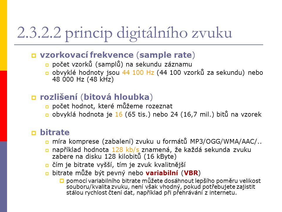 2.3.2.2 princip digitálního zvuku  vzorkovací frekvence (sample rate)  počet vzorků (samplů) na sekundu záznamu  obvyklé hodnoty jsou 44 100 Hz (44 100 vzorků za sekundu) nebo 48 000 Hz (48 kHz)  rozlišení (bitová hloubka)  počet hodnot, které můžeme rozeznat  obvyklá hodnota je 16 (65 tis.) nebo 24 (16,7 mil.) bitů na vzorek  bitrate  míra komprese (zabalení) zvuku u formátů MP3/OGG/WMA/AAC/..