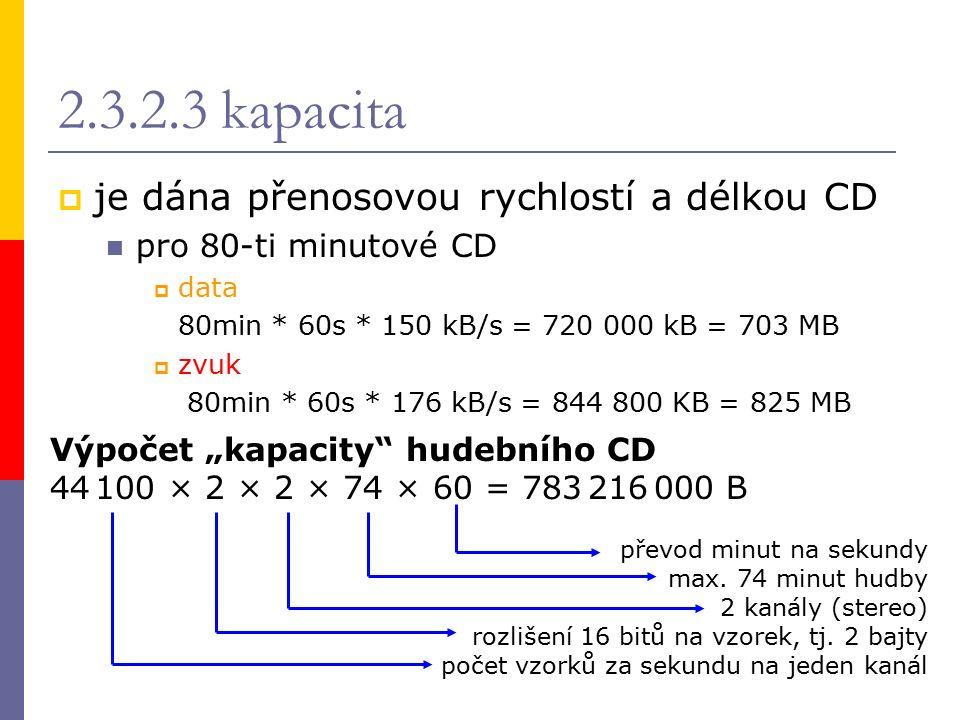 """2.3.2.3 kapacita  je dána přenosovou rychlostí a délkou CD pro 80-ti minutové CD  data 80min * 60s * 150 kB/s = 720 000 kB = 703 MB  zvuk 80min * 60s * 176 kB/s = 844 800 KB = 825 MB Výpočet """"kapacity hudebního CD 44 100 × 2 × 2 × 74 × 60 = 783 216 000 B převod minut na sekundy max."""