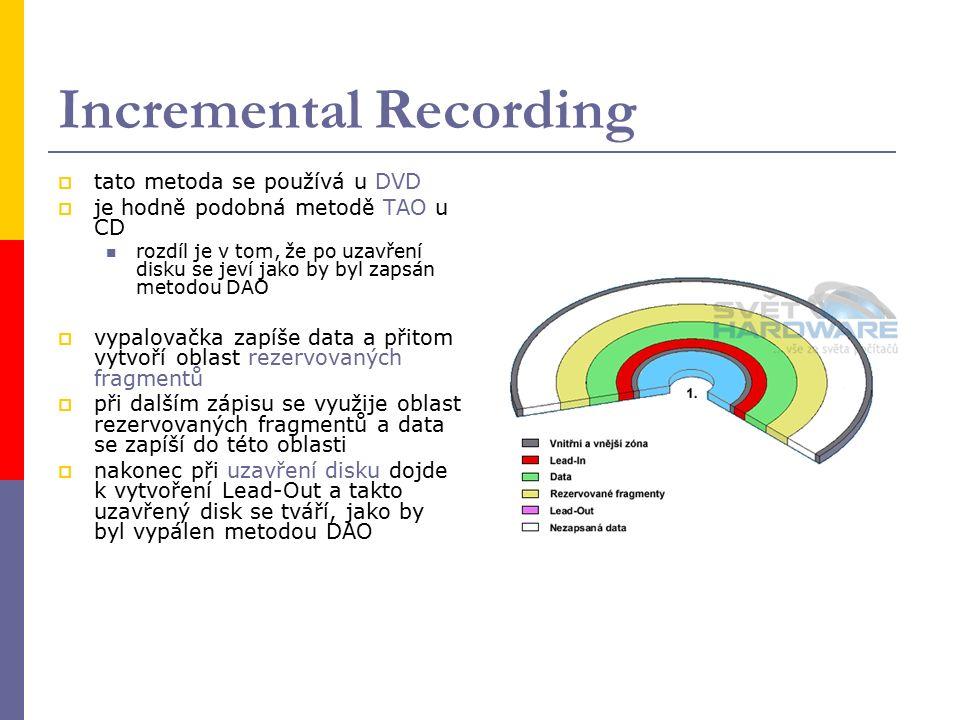 Incremental Recording  tato metoda se používá u DVD  je hodně podobná metodě TAO u CD rozdíl je v tom, že po uzavření disku se jeví jako by byl zapsán metodou DAO  vypalovačka zapíše data a přitom vytvoří oblast rezervovaných fragmentů  při dalším zápisu se využije oblast rezervovaných fragmentů a data se zapíší do této oblasti  nakonec při uzavření disku dojde k vytvoření Lead-Out a takto uzavřený disk se tváří, jako by byl vypálen metodou DAO
